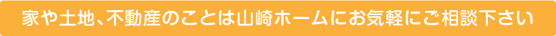 家や土地、不動産のことは山崎ホームにお気軽にご相談下さい